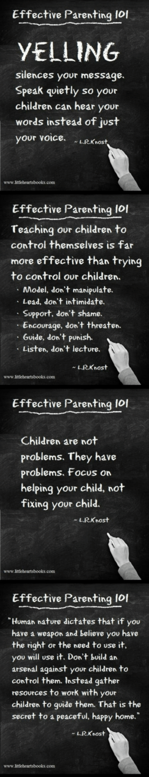 "Arsenal, Children, and Lol: Effective Parenting lof  YELLING  silences your message.  Speak quietly so your  children can hear your  words instead of just  your voice LRKnost  www.littleheartsbooks.conm  Effective Parenting lol  Teaching our children to  control themselves is far  more effective than trying  to control our children.  Model, don't manipulate.  Lead, don't intimidate.  Support, don't shame.  Encourage, don't threaten.  Guide, don't punish.  Listen, don't lecture.  L.R.Knost  www.littleheartsbooks.com  Effective Parenting Iol  Children are not  problems. They have  problems, Focus on  helping your child, not  fixing your child.  LRKnost  www.littleheartsbooks.com  Effective Parenting I0I  Human nature dictates that if you  have a weapon and believe you have  the right or the need to use it,  you will use it. Don't build an  arsenal against your children to  control them. Instead gather  resources to work with your  children to goide them. That is the  secret to a peaceful, happy home.""  L.R.Knost  www.littleheartsbooks.com awesomesthesia:  Effective Parenting 101"