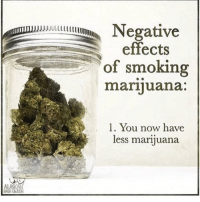Memes, 🤖, and Weeds: effects  of smoking  marijuana  l. You now have  less marijuana Smh that's what I hate about smoking weed. 😒😂 - Cheers 🍻 to everyone going into this weekend hiiiiigggghhh as a mofo! ✌️😂 - 😙💨💥🚀🌖🖖👽🌔🌎😊🍛😴 - Still looking for some more 🔥? - Check out my boy @kushhead he's always packin HEAT! 🔥 - @TheDailyChief420