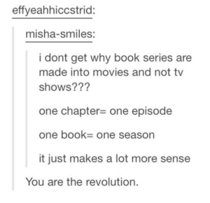 Books to visual media: effyeahhiccstrid:  misha-smiles:  i dont get why book series are  made into movies and not tv  shows??'?  one chapter-one episode  one bOOk One season  it just makes a lot more sense  You are the revolution. Books to visual media