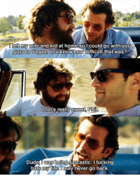 This movie xD: eft my wife and kid at home so I could go with you  guys to Vegas. You know how difficult  that was?  That's really Sweet, Philo  Dude  was being sarcastic. I fucking  hate my life  O  may never go back This movie xD