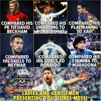Football, Goals, and Memes: eg  COMPARED HIS COMPARED HIS COMPARED HIS  FK TO DAVIDDRIBBLING TO PLAYMAKING  BECKHAM RONALDINHO  TO XAVI  RONALD  7  COMPAREDCOMPARED COMPARED HIS  HIS SKILLS TO  NEYMAR  HIS GOALS TO  RONALDO  STAMINA TO  MARADONA  TROLL  FOOTBALLO  @@TROLL FOOTBALL.H6  LADIES ANDIGENTLEMEN  PRESENTING,YOU LIONEL MESSI