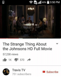 Memes, 🤖, and Travis: EG ill 65% i 3:50 PM  The Strange Thing About  the Johnsons HD Full Movie  57,238 views  Travis TV  Subscribe  751 subscribers Wtf did i just watch😒 gtfoh aintnogobihhhh 😂
