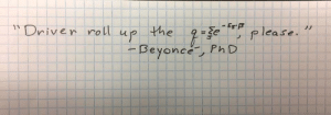 """This one is for my thermodynamics bees in the BeyHive.: - EgB  """"Driven roll  the  ノノ  g=3¢, please.  up  - Beyonce, PhD This one is for my thermodynamics bees in the BeyHive."""