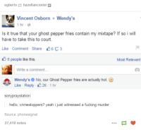 Savage af: egberts hazellancestera  Vincent Osborn Wendy's  1 hr  Is it true that your ghost pepper fries contain my mixtape? If so i will  have to take this to court.  Like Comment. Share  C6 C3  6 people like this.  Most Relevant  Write a comment...  Wendy's No, our Ghost Pepper fries are actualy hot.  Like Reply 26-1 hr  station  pray  hello, crimestoppers? yeah i just witnessed a fucking murder  Source: phonesignal  27,410 notes Savage af