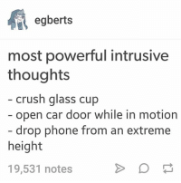 -jump off of high places -stick hand in fire - d e s t r o y (@shiba.koto.koh): egberts  most powerful intrusive  thoughts  crush glass cup  open car door while in motion  drop phone from an extreme  height  19,531 notes -jump off of high places -stick hand in fire - d e s t r o y (@shiba.koto.koh)