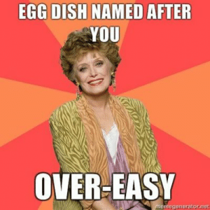 25 Timeless Golden Girls Memes and Quotables :: TV :: Galleries ...: EGG DISH NAMED AFTER  YOU  OVER-EASY 25 Timeless Golden Girls Memes and Quotables :: TV :: Galleries ...