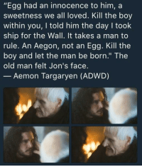 "Books, Game of Thrones, and Old Man: ""Egg had an innocence to him, a  sweetness we all loved. Kill the boy  within you, I told him the day I took  ship for the Wall. It takes a man to  rule. An Aegon, not an Egg. Kill the  boy and let the man be born."" The  old man felt Jon's face.  Aemon Targaryen (ADWD) game-of-thrones-fans:  BuT hIs NaMe iS nOt AeGoN iN tHe BoOkS"