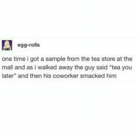 """Funny, Lmao, and Meme: egg-rolls  one time i got a sample from the tea store at the  mall and as i walked away the guy said """"tea you  later"""" and then his coworker smacked him tea you later Follow me (@whoaciety) for more 💓 - - - - - [tags: textpost textposts wtftumblr funnytumblr tumblrlol tumblrtextpost tumblrtextposts tumblr funnytextpost funnytextposts tumblrfunny ifunny relatable relatabletextpost rt slime relatablepost asmr 314tim meme lmao shrek spongebob trickshot 😂 pepe textpostaccount cohmedy funny satan ]"""