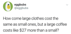 Clothes, Dank, and Memes: eggbubs  @eggbubs  How come large clothes cost the  same as small ones, but a large coffee  costs like $27 more than a small? me irl by solaroid101 MORE MEMES
