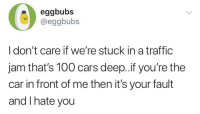 me irl: eggbubs  @eggbubs  I don't care if we're stuck in a traffic  jam that's 100 cars deep..if you're the  car in front of me then it's your fault  and I hate you me irl