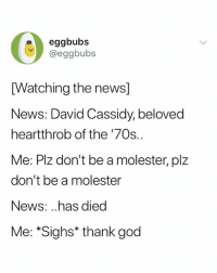 Phew @eggbubs: eggbubs  @eggbubs  [Watching the news]  News: David Cassidy, beloved  heartthrob of the '70s..  Me: Plz don't be a molester, plz  don't be a molester  News: ..has died  Me: *Sighs* thank god Phew @eggbubs