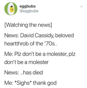 God, News, and Cassidy: eggbubs  @eggbubs  [Watching the news]  News: David Cassidy, beloved  heartthrob of the '70s.  Me: Plz don't be a molester, plz  don't be a molester  News: ..has died  Me: *Sighs* thank god me irl
