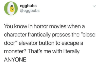 "me irl: eggbubs  @eggbubs  You know in horror movies when a  character frantically presses the ""close  door"" elevator button to escape a  monster? That's me with literally  ANYONE me irl"