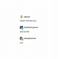 Be Like, Dude, and Fuck: eggcup  haters will see you  sharkbutt-groove  and be like  shiney hammer  you fuck dude i lauhged so hard