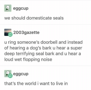 Dogs, Tumblr, and Live: eggcup  we should domesticate seals  2003gazette  ring someone's doorbell and instead  of hearing a dog's bark u hear a super  deep terrifying seal bark and u hear  loud wet flopping noise  eggcup  that's the world i want to live in 21 Tumblr Posts That Deserve Your Attention Today