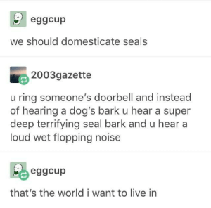 Dogs, Live, and Seal: eggcup  we should domesticate seals  2003gazette  u ring someone's doorbell and instead  of hearing a dog's bark u hear a super  deep terrifying seal bark and u hear a  loud wet flopping noise  eggcup  that's the world i want to live in Domesticated water doggos