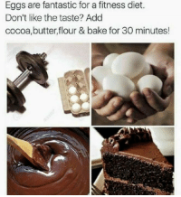 😂😂😂: Eggs are fantastic for a fitness diet.  Don't like the taste? Add  cocoa, butter,flour & bake for 30 minutes! 😂😂😂