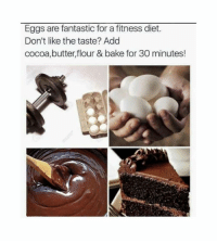 cocoa butter: Eggs are fantastic for a fitness diet.  Don't like the taste? Add  cocoa,butter,flour & bake for 30 minutes!