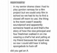 Apparently, Gordon Ramsay, and Memes: eggsnogging:  in my senior drama class i had to  play gordon ramsay for a film  project but we could only film in  school so we had to try to find a  closed off room to use. the thing  is the room wasn't exactly  soundproof and apparently  someone heard us and that's the  story of how the vice principal and  four freshmen walked in on me  wearing a chef's hat and yelling at  my friend because her squid was  so raw i could still hear it telling  spongebob to fuck off  did you get an A gotta get that A