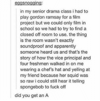 Apparently, Gordon Ramsay, and School: eggsnogging  in my senior drama class i had to  play gordon ramsay for a film  project but we could only film in  school so we had to try to find a  closed off room to use. the thing  is the room wasn't exactly  soundproof and apparently  someone heard us and that's the  story of how the vice principal and  four freshmen walked in on me  wearing a chef's hat and yelling at  my friend because her squid was  so raw i could still hear it telling  spongebob to fuck off  did you get an A tbh i learned a lot from him