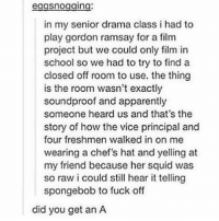 Apparently, Gordon Ramsay, and School: eggsnogging  in my senior drama class i had to  play gordon ramsay for a film  project but we could only film in  school so we had to try to find a  closed off room to use. the thing  is the room wasn't exactly  soundproof and apparently  someone heard us and that's the  story of how the vice principal and  four freshmen walked in on me  wearing a chef's hat and yelling at  my friend because her squid was  so raw i could still hear it telling  spongebob to fuck off  did you get an A It's been like five years and we still don't know if he got an A