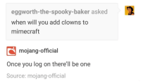 Oof: eggworth-the-spooky-baker asked  when will you add clowns to  mimecraft  mojang-official  Once you log on there'll be one  Source: mojang-official Oof