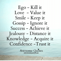 Jealousy: Ego Kill it  Love Value it  Smile Keep it  Gossip Ignore it  Success Achieve it  jealousy Distance it  Knowledge Acquire it  Confidence -Trust it  Awesome Quotes  www.Awesomequotes4u.com