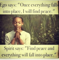 """Memes, Righteousness, and 🤖: Ego says: """"Once everything falls  into place, I will find peace.""""  Spirit says: """"Find peace and  everything will fall into place."""" @Regrann from @conscious__connect - @Regrann from @aliymalapoete - This spoke to me... So true. Peace is within us and if we look inside we will find it. life lesson botd potd Regrann peace positivity meditation spiritualguidance spiritualjourney righteousness knowbetter dobetter wakeup openyoureyes higherconsciousness higherknowledge highervibes meditation higherawakening higherself spiritualrevolution spiritual spirituality spiritualawakening knowledgeofself knowledgeisthenewmoney knowledgeispower consciousconnect"""