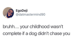 Got me wheezing.: EgoDeji  @datmastermind90  bruhh.... your childhood wasn't  complete if a dog didn't chase you Got me wheezing.