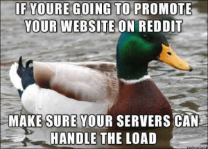 Regarding a certain video recommendation site on the front page: EGOING TO PROMOTE  YOUR WEBSITE ON REDDIT  MAKE SURE YOUR SERVERS CAN  HANDLE THE LOAD Regarding a certain video recommendation site on the front page