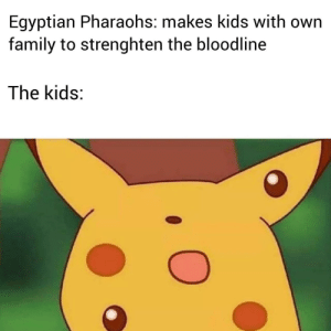 Family, Bloodline, and Kids: Egyptian Pharaohs: makes kids with own  family to strenghten the bloodline  The kids: King Tutankhamen's birth, 1341 BCE