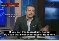 Egyptian, Media, and Allah: Egyptian TV Host  Tamer Amin  If you call this journalism, I swear  by Allah that I will shoot myself right here. the lamestream media in a nutshell