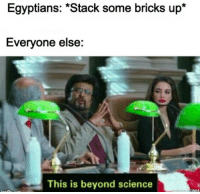 Science, Simple, and Stack: Egyptians: *Stack some bricks up*  Everyone else:  This is beyond science So simple