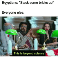 """Science, Com, and Stack: Egyptians: """"Stack some bricks up*  Everyone else:  This is beyond science  imgflip.com This is beyond science"""