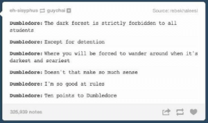 Magically Funny Harry Potter Memes and Tumblr Posts: eh-sisyphus guychai  Source: rebekhaleesi  Dumbledore: The dark forest is strictly forbidden to all  students  Dumbledore: Except for detention  Dumbledore: Where you will be forced to wander around when it's  darkest and scariest  Dumbledore: Doesn't that make so much sense  Dumbledore: I'm so good at rules  Dumbledore: Ten points to Dumbledore  325,939 notes Magically Funny Harry Potter Memes and Tumblr Posts