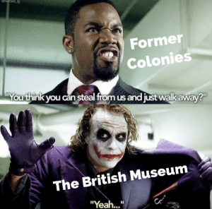 "What are you gonna do about it?: eheroes ig  Former  Colonies  You think you can steal from us and just walk away?  The British Museum  ""Yea..."" What are you gonna do about it?"