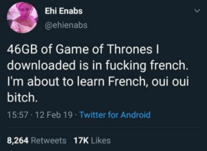 Bonjour Jon Snow: Ehi Enabs  @ehienabs  46GB of Game of Thrones l  downloaded is in fucking french.  I'm about to learn French, oui oui  bitch.  15:57 12 Feb 19 Twitter for Android  8,264 Retweets 17K Likes Bonjour Jon Snow