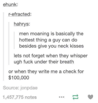 Dank, Fucking, and Fuck: ehunk  r-efracted  hahrys:  men moaning is basically the  hottest thing a guy can do  besides give you neck kisses  lets not forget when they whisper  ugh fuck under their breath  or when they write me a check for  $100,000  Source: jonpdae  1,457,775 notes