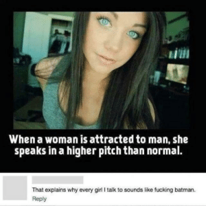 Batman, Fucking, and Girl: Ei  When a woman is attracted to man, she  speaks in a higher pitch than normal.  That explains why every girl I talk to sounds like fucking batman.  Reply :(