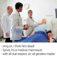 All Genders: ei ying lo  omg sir, think he's dead!  Sylvie, it's a medical mannequin  with all due respect, sir, all genders matter