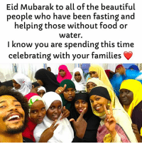 Beautiful, Food, and Memes: Eid Mubarak to all of the beautiful  people who have been fasting and  helping those without food oir  water.  I know you are spending this time  celebrating with your families Blessings to you and your families eidmubarak
