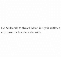 Children, Memes, and Parents: Eid Mubarak to the children in Syria without  any parents to celebrate with. Ya rab be with them 😔