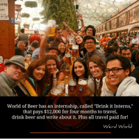 """An Internship: eiertag  viert  ZUM Ba  11,50  World of Beer has an internship, called """"Drink it Interns,""""  that pays $12,000 for four months to travel,  drink beer and write about it. Plus all travel paid for!  Weird World"""
