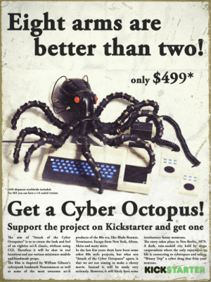 "80s, Blade, and Funny: Eight arms are  better than two!  only $499*  *450 shipment worldwide included.  r 65 you can have a 1:4 scaled version  Get a Cyber Octopus!  Support the project on Kickstarter and get one  The aim of ""Attack of the Cyber  Octopuses"" is to re-create the look and feel  of an eighties sci-fi classic, without using  CGI. Therefore it will be shot in real  locations and use various miniature models  and handmade props.  products of the 80s era, like Blade Runner,  Terminator, Escape from New York, Aliens,  Akira and many more.  In the last few years there have been some  other 80s style projects, but what sets  Attack of the Cyber Octopuses"" apart, is  that we are not aiming to make a cheesy  movie. Instead it will be made very  seriously. However, it will likely have some  involuntary funny moments.  The story takes place in Neo-Berlin, 2079.  A dark, rain-soaked city, held by mega  corporations where the only enjoymentin  life is connecting to cyberspace and taking  ""Binary Trip"" a cyber drug that fries your  e film is inspired by William Gibson's  cyberpunk landmark Neuromancer as well  as some of the most awesome sci-fi  neurons. scifiseries:  80s computer ad! Well, I made it yesterday, but I thought you could like it… (""Attack of the Cyber Octopuses"" film project)"