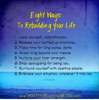 Life, Love, and Memes: Eight Ways  To Rebuilding your life  1. Love yourself, unconditionally.  2. Release your bottled up emotions.  3. Make time for long walks, alone  4. Avoid living beyond your means.  5. Nurture your inner strength  outldoksblog.com  G. Stop apologizing for being you  7. Surround yourself with positive people.  8. Embrace your situation, whatever it may be.  Unknown  www.POSITEVEoutlooks BLOG com