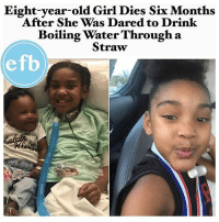 "Children, Family, and Life: Eight-year-old Girl Dies Six Months  After She Was Dared to Drink  Boiling Water Througha  Straw  efb 😓😓😓 Repost @entertainmentforbreakfast ・・・ A Florida girl has died after she was injured months ago on a dare from her cousin to drink boiling water through a straw. ➖➖➖➖➖➖➖➖➖➖➖ Ki'ari Pope, 8, suffered medical problems since March when she burned her throat and mouth upon performing the dare, the Palm Beach Post reported. ➖➖➖➖➖➖➖➖➖➖➖➖ The Boynton Beach girl, who had undergone a tracheotomy, reportedly said that she couldn't breathe Sunday night before becoming unresponsive. ➖➖➖➖➖➖➖➖➖➖➖ She was taken to a local hospital where she was pronounced dead at 12:15 a.m. Monday. ➖➖➖➖➖➖➖➖➖➖➖ Authorities investigated the March incident, which left Pope deaf and with chronic respiratory issues, as well as at least nine other allegations of abuse or neglect in her life. ➖➖➖➖➖➖➖➖➖➖➖ The investigation into the dare determined that Pope had been ""medically compromised,"" according to the Palm Beach Post. ➖➖➖➖➖➖➖➖➖➖➖ Officials said they also plan to probe her death. ➖➖➖➖➖➖➖➖➖➖➖ ""We have opened a child death investigation to examine the circumstances surrounding her death and will deploy a Critical Incident Rapid Response Team to review all interactions this family has had with Florida's child welfare system,"" said Mike Carroll, secretary of Florida Department of Children and Families. ➖➖➖➖➖➖➖➖➖➖➖ A GoFundMe page was created to raise money for her funeral expenses. ➖➖➖➖➖➖➖➖➖➖➖ ""Due to the fact kiari had a tracheotomy the insurance refuses to pay for funeral arrangements,"" the GoFundMe said. ""We need help assisting with Kiari's funeral and burial arrangements."" [GO FUND ME LINK IN BIO]"