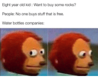 Free, Stuff, and Water: Eight year old kid : Want to buy some rocks?  People: No one buys stuff that is free  Water bottles companies: Hmmmmmm