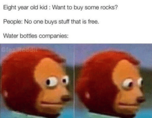Free, Stuff, and Water: Eight year old kid: Want to buy some rocks?  People: No one buys stuff that is free.  Water bottles companies: Ever wondered?