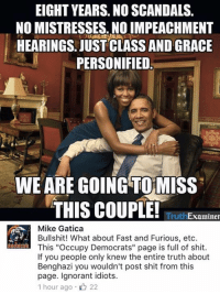 """Memes, Fast and Furious, and Scandal: EIGHT YEARS. NO SCANDALS.  NO MISTRESSES. NOIMPEACHMENT  HEARINGS. JUST CLASS AND GRACE  PERSONIFIED  WE ARE GOING TO MISS  THIS COUPLE!  Examiner  Mike Gatica  Bullshit! What about Fast and Furious, etc  This """"Occupy Democrats"""" page is full of shit.  If you people only knew the entire truth about  Benghazi you wouldn't post shit from this  page. Ignorant idiots.  1 hour ago 22 (GC)"""