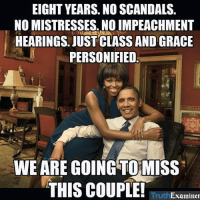 """Memes, Image, and Images: EIGHT YEARS. NO SCANDALS  NOMISTRESSES. NO IMPEACHMENT  HEARINGS. JUST CLASS AND GRACE  PERSONIFIED  WE ARE GOING TO MISS  THIS COUPLE!  Examiner """"Share"""" if you are going to miss the Obamas!!  Image: Truth Examiner"""